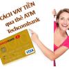 Cách vay tiền qua thẻ ATM ngân hàng Techcombank 2021