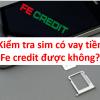 Cách kiểm tra sim có vay tiền Fe Credit được không? Sim Viettel, mobifone, vina